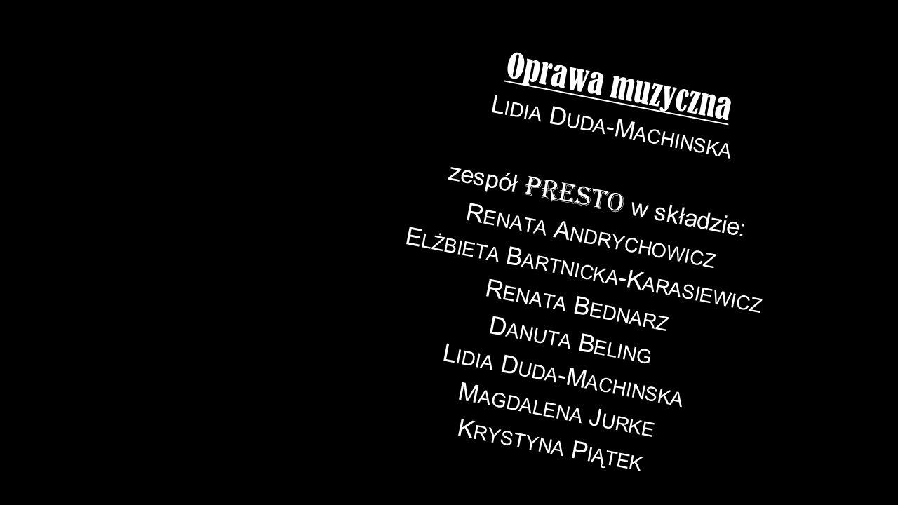 Oprawa muzyczna L IDIA D UDA -M ACHINSKA zespół Presto w składzie: R ENATA A NDRYCHOWICZ E LŻBIETA B ARTNICKA -K ARASIEWICZ R ENATA B EDNARZ D ANUTA B ELING L IDIA D UDA -M ACHINSKA M AGDALENA J URKE K RYSTYNA P IĄTEK
