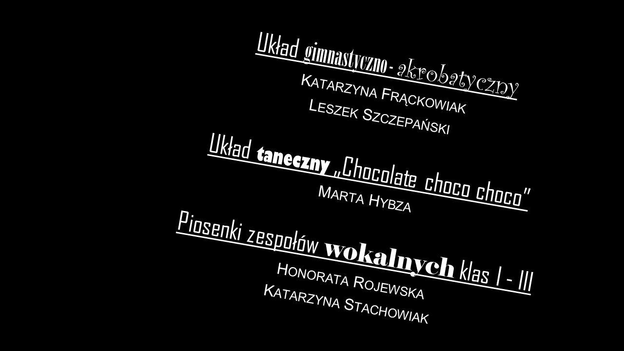 """Układ gimnastyczno - akrobatyczny K ATARZYNA F RĄCKOWIAK L ESZEK S ZCZEPAŃSKI Układ taneczny """"Chocolate choco choco M ARTA H YBZA Piosenki zespołów wokalnych klas I - III H ONORATA R OJEWSKA K ATARZYNA S TACHOWIAK"""