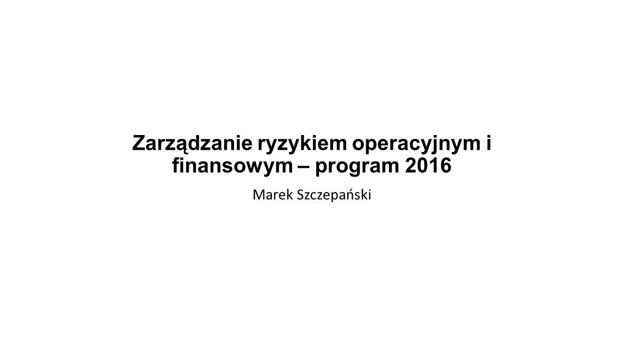 Zarządzanie ryzykiem operacyjnym i finansowym – program 2016 Marek Szczepański