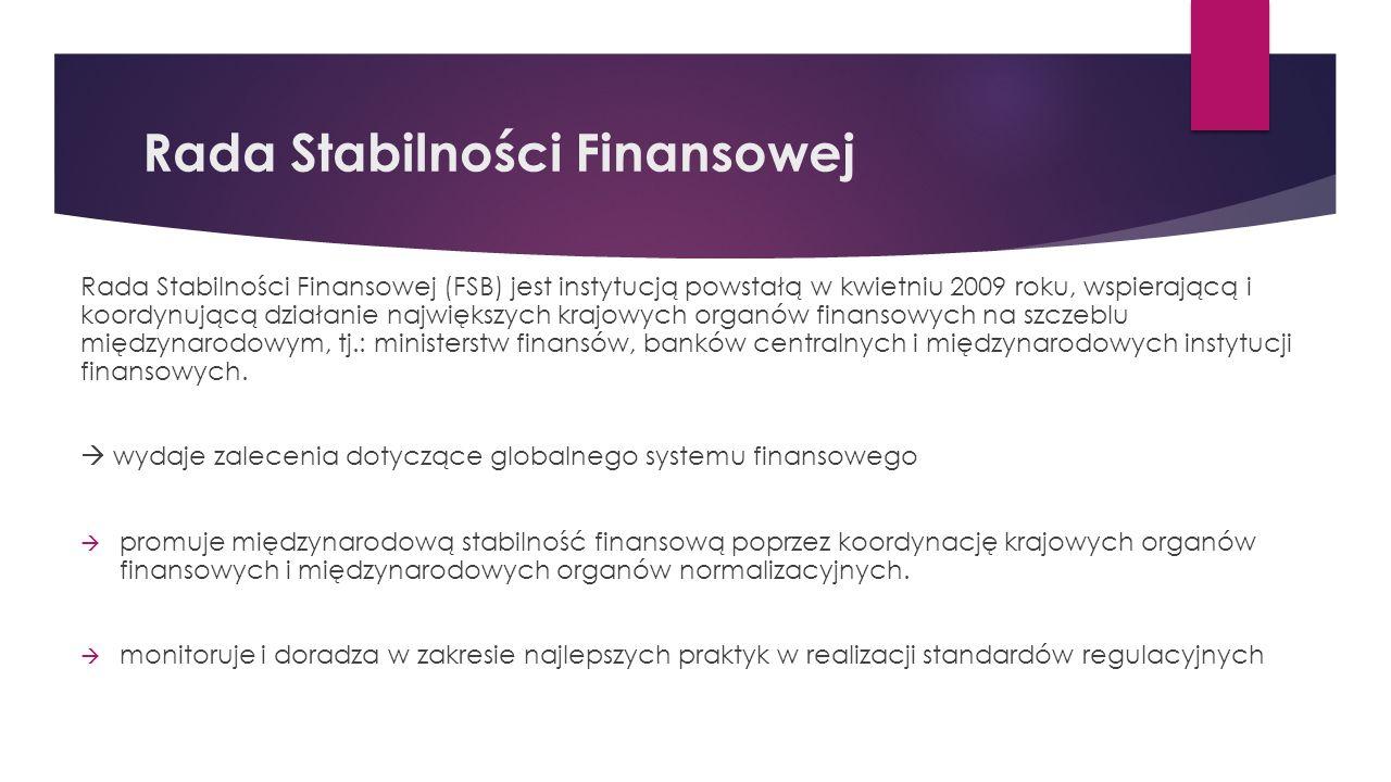 Rada Stabilności Finansowej Rada Stabilności Finansowej (FSB) jest instytucją powstałą w kwietniu 2009 roku, wspierającą i koordynującą działanie największych krajowych organów finansowych na szczeblu międzynarodowym, tj.: ministerstw finansów, banków centralnych i międzynarodowych instytucji finansowych.