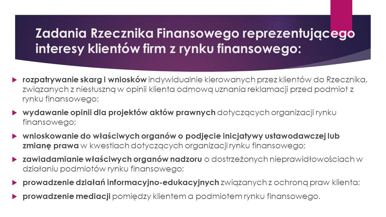 Zadania Rzecznika Finansowego reprezentującego interesy klientów firm z rynku finansowego:  rozpatrywanie skarg i wniosków indywidualnie kierowanych przez klientów do Rzecznika, związanych z niesłuszną w opinii klienta odmową uznania reklamacji przed podmiot z rynku finansowego;  wydawanie opinii dla projektów aktów prawnych dotyczących organizacji rynku finansowego;  wnioskowanie do właściwych organów o podjęcie inicjatywy ustawodawczej lub zmianę prawa w kwestiach dotyczących organizacji rynku finansowego;  zawiadamianie właściwych organów nadzoru o dostrzeżonych nieprawidłowościach w działaniu podmiotów rynku finansowego;  prowadzenie działań informacyjno-edukacyjnych związanych z ochroną praw klienta;  prowadzenie mediacji pomiędzy klientem a podmiotem rynku finansowego.