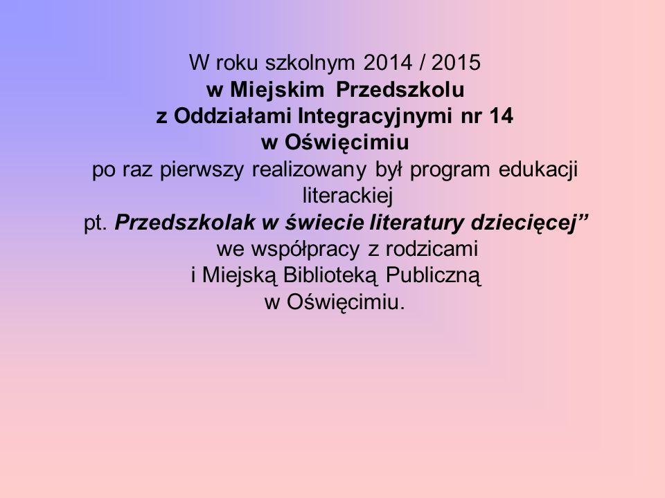 W roku szkolnym 2014 / 2015 w Miejskim Przedszkolu z Oddziałami Integracyjnymi nr 14 w Oświęcimiu po raz pierwszy realizowany był program edukacji lit