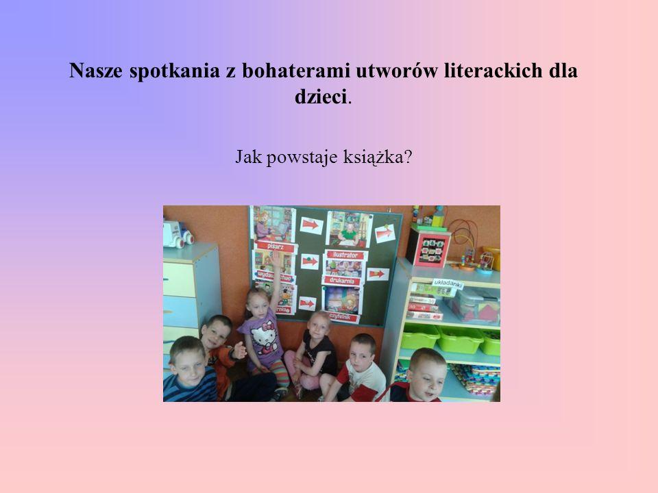 Nasze spotkania z bohaterami utworów literackich dla dzieci. Jak powstaje książka?