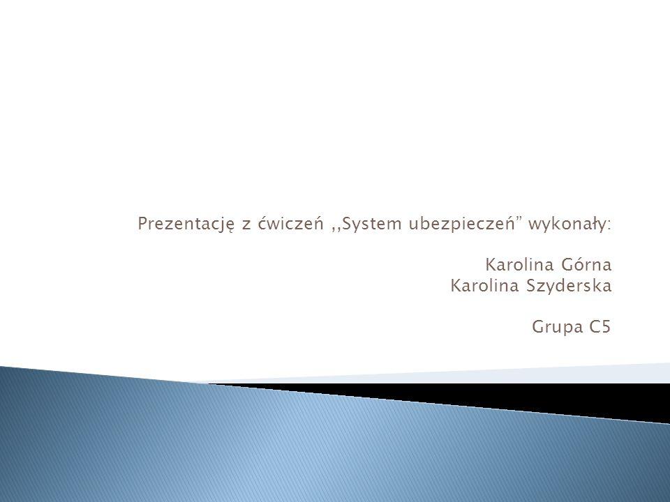 Prezentację z ćwiczeń,,System ubezpieczeń wykonały: Karolina Górna Karolina Szyderska Grupa C5