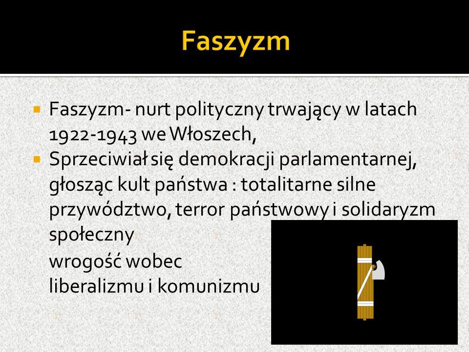  Faszyzm- nurt polityczny trwający w latach 1922-1943 we Włoszech,  Sprzeciwiał się demokracji parlamentarnej, głosząc kult państwa : totalitarne silne przywództwo, terror państwowy i solidaryzm społeczny wrogość wobec liberalizmu i komunizmu