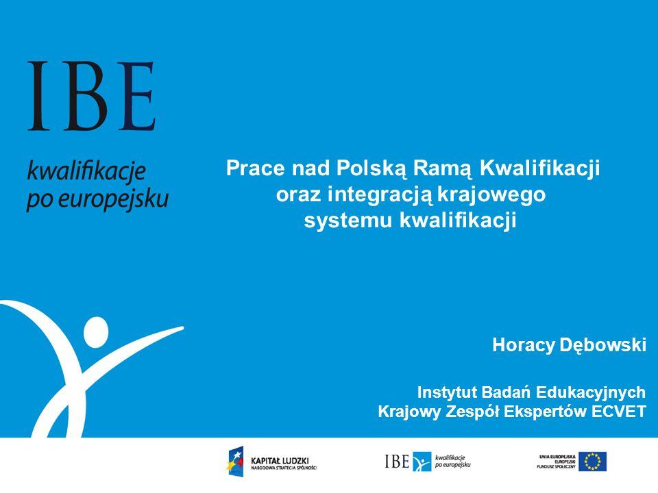 Prace nad Polską Ramą Kwalifikacji oraz integracją krajowego systemu kwalifikacji Horacy Dębowski Instytut Badań Edukacyjnych Krajowy Zespół Ekspertów