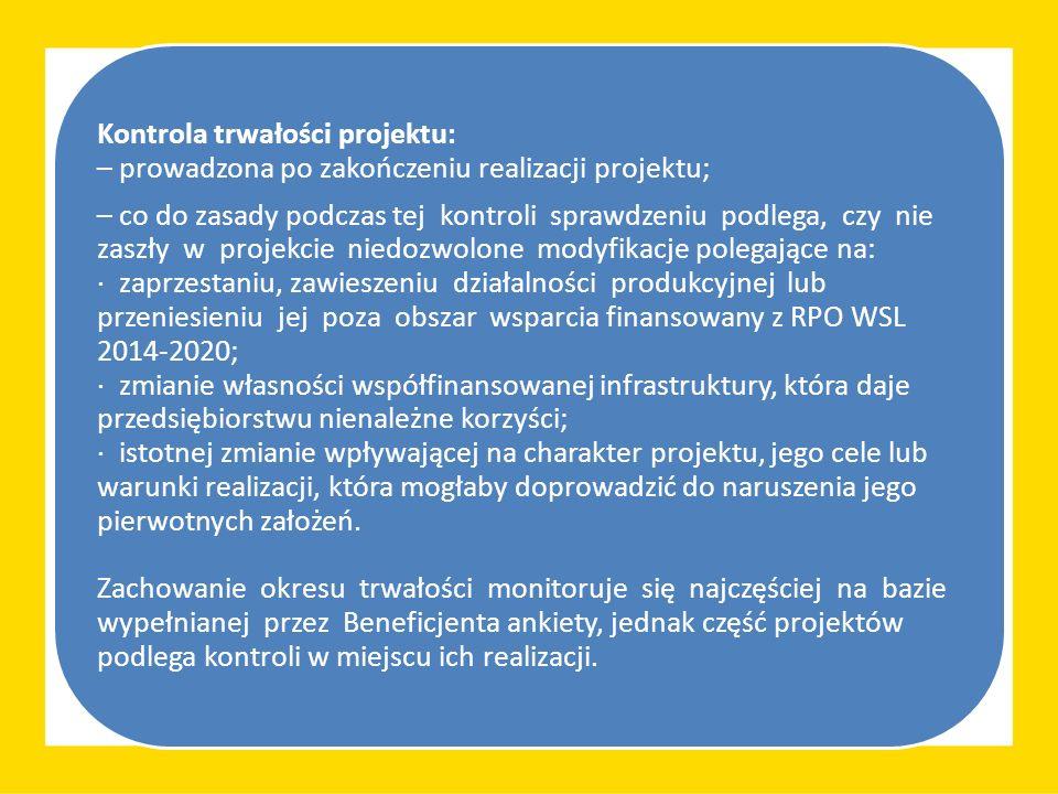 Kontrola trwałości projektu: – prowadzona po zakończeniu realizacji projektu; – co do zasady podczas tej kontroli sprawdzeniu podlega, czy nie zaszły w projekcie niedozwolone modyfikacje polegające na: · zaprzestaniu, zawieszeniu działalności produkcyjnej lub przeniesieniu jej poza obszar wsparcia finansowany z RPO WSL 2014-2020; · zmianie własności współfinansowanej infrastruktury, która daje przedsiębiorstwu nienależne korzyści; · istotnej zmianie wpływającej na charakter projektu, jego cele lub warunki realizacji, która mogłaby doprowadzić do naruszenia jego pierwotnych założeń.