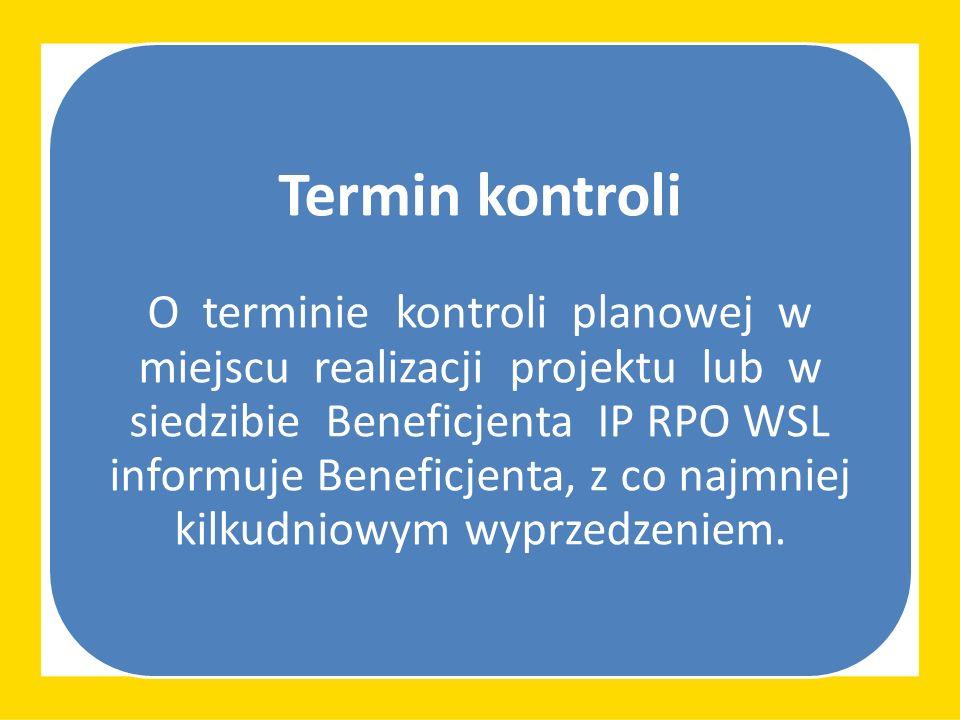 Termin kontroli O terminie kontroli planowej w miejscu realizacji projektu lub w siedzibie Beneficjenta IP RPO WSL informuje Beneficjenta, z co najmniej kilkudniowym wyprzedzeniem.