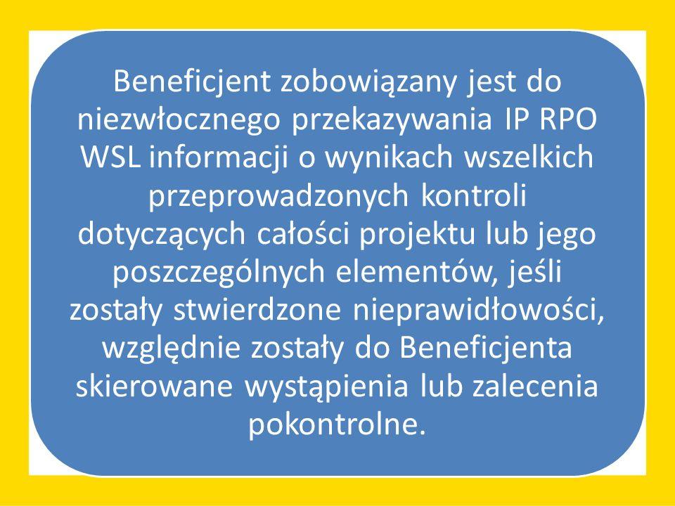 Beneficjent zobowiązany jest do niezwłocznego przekazywania IP RPO WSL informacji o wynikach wszelkich przeprowadzonych kontroli dotyczących całości projektu lub jego poszczególnych elementów, jeśli zostały stwierdzone nieprawidłowości, względnie zostały do Beneficjenta skierowane wystąpienia lub zalecenia pokontrolne.