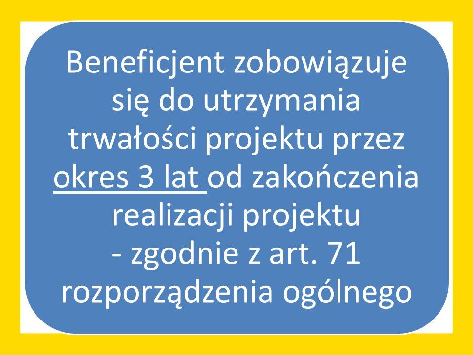 Beneficjent zobowiązuje się do utrzymania trwałości projektu przez okres 3 lat od zakończenia realizacji projektu - zgodnie z art. 71 rozporządzenia o