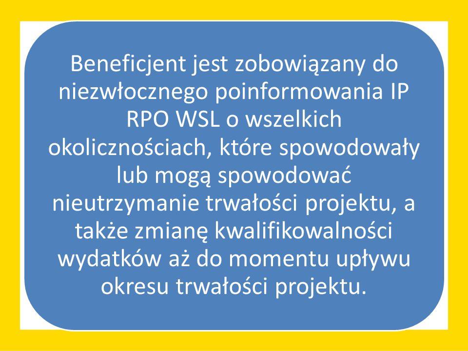 Beneficjent jest zobowiązany do niezwłocznego poinformowania IP RPO WSL o wszelkich okolicznościach, które spowodowały lub mogą spowodować nieutrzymanie trwałości projektu, a także zmianę kwalifikowalności wydatków aż do momentu upływu okresu trwałości projektu.