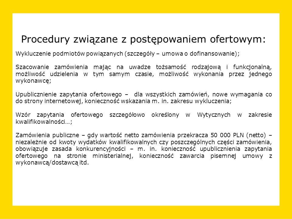 Procedury związane z postępowaniem ofertowym: Wykluczenie podmiotów powiązanych (szczegóły – umowa o dofinansowanie); Szacowanie zamówienia mając na uwadze tożsamość rodzajową i funkcjonalną, możliwość udzielenia w tym samym czasie, możliwość wykonania przez jednego wykonawcę; Upublicznienie zapytania ofertowego – dla wszystkich zamówień, nowe wymagania co do strony internetowej, konieczność wskazania m.
