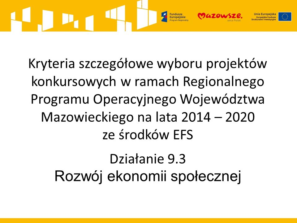 Kryteria szczegółowe wyboru projektów konkursowych w ramach Regionalnego Programu Operacyjnego Województwa Mazowieckiego na lata 2014 – 2020 ze środków EFS Działanie 9.3 Rozwój ekonomii społecznej