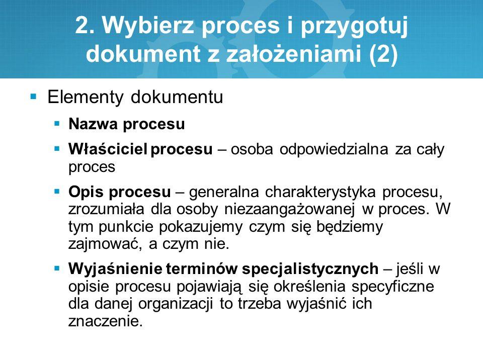 2. Wybierz proces i przygotuj dokument z założeniami (2)  Elementy dokumentu  Nazwa procesu  Właściciel procesu – osoba odpowiedzialna za cały proc