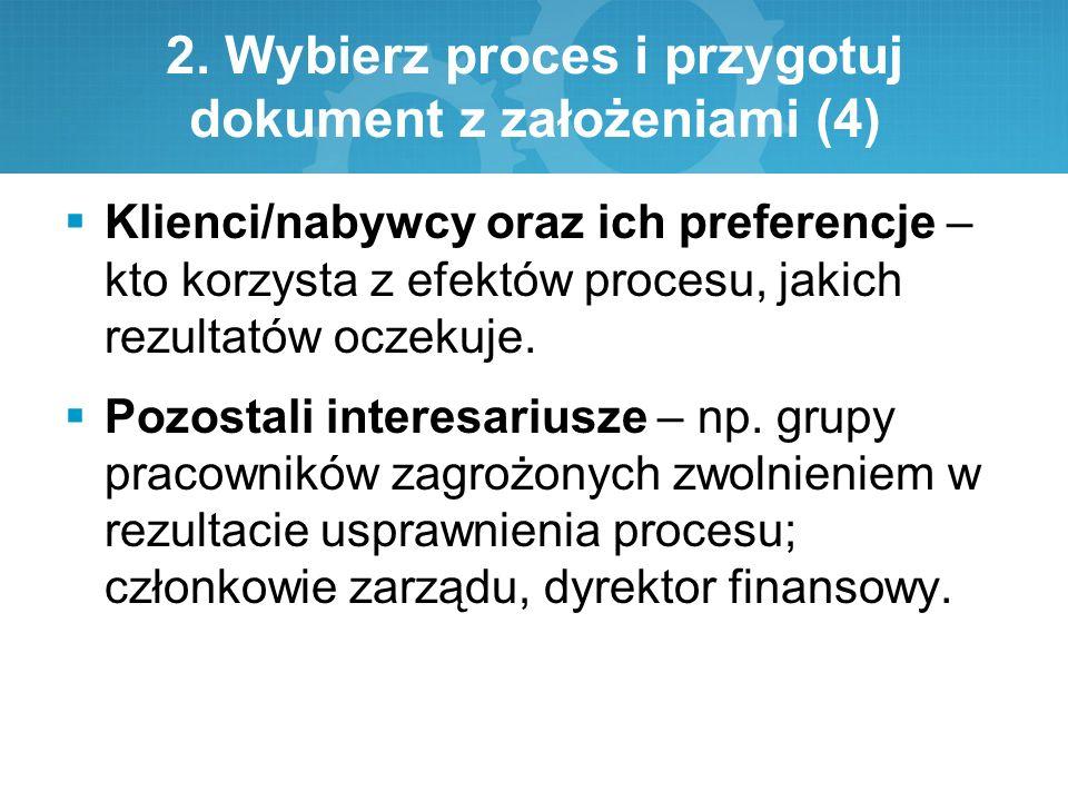 2. Wybierz proces i przygotuj dokument z założeniami (4)  Klienci/nabywcy oraz ich preferencje – kto korzysta z efektów procesu, jakich rezultatów oc