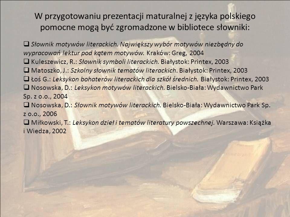 W przygotowaniu prezentacji maturalnej z języka polskiego pomocne mogą być zgromadzone w bibliotece słowniki:  Słownik motywów literackich.