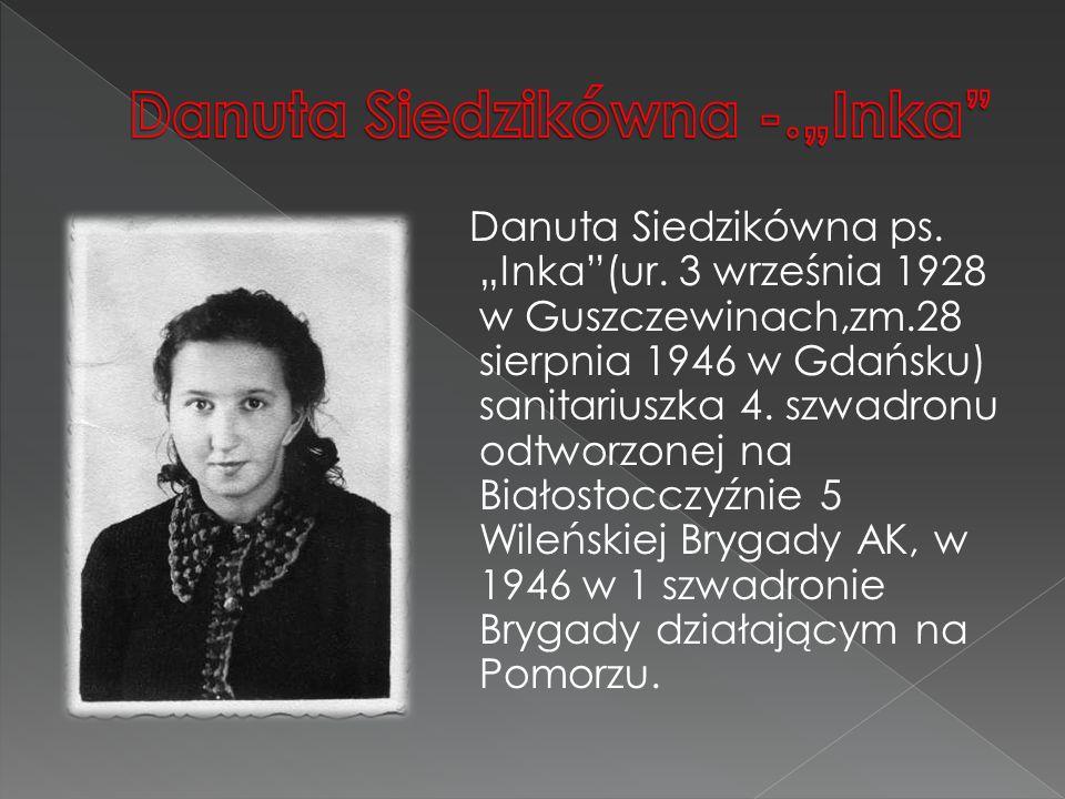 """Danuta Siedzikówna ps. """"Inka""""(ur. 3 września 1928 w Guszczewinach,zm.28 sierpnia 1946 w Gdańsku) sanitariuszka 4. szwadronu odtworzonej na Białostoccz"""
