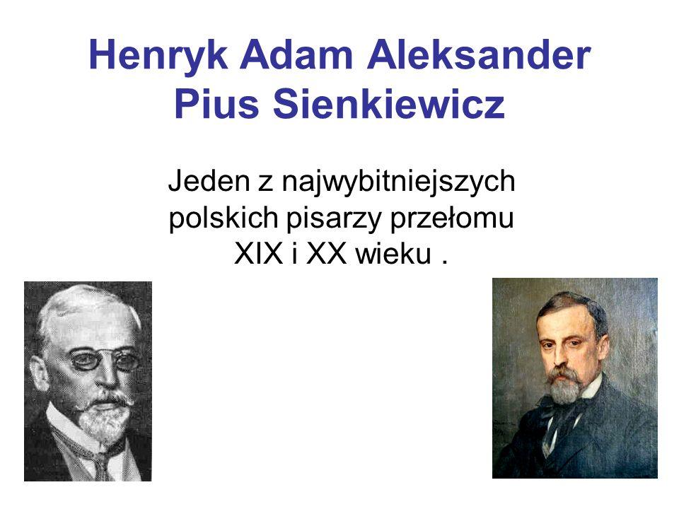 Henryk Adam Aleksander Pius Sienkiewicz Jeden z najwybitniejszych polskich pisarzy przełomu XIX i XX wieku.