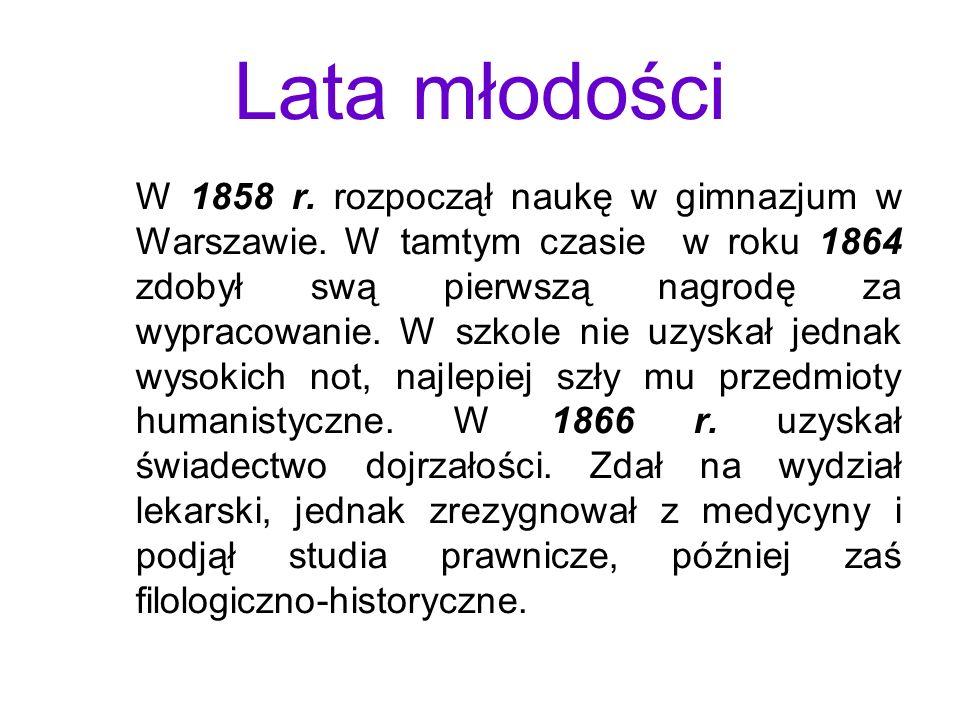 Lata młodości W 1858 r. rozpoczął naukę w gimnazjum w Warszawie. W tamtym czasie w roku 1864 zdobył swą pierwszą nagrodę za wypracowanie. W szkole nie