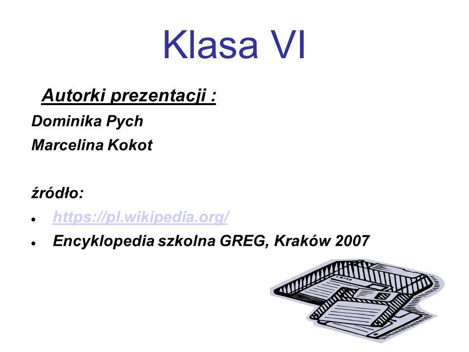 Klasa VI Autorki prezentacji : Dominika Pych Marcelina Kokot źródło: https://pl.wikipedia.org/ Encyklopedia szkolna GREG, Kraków 2007