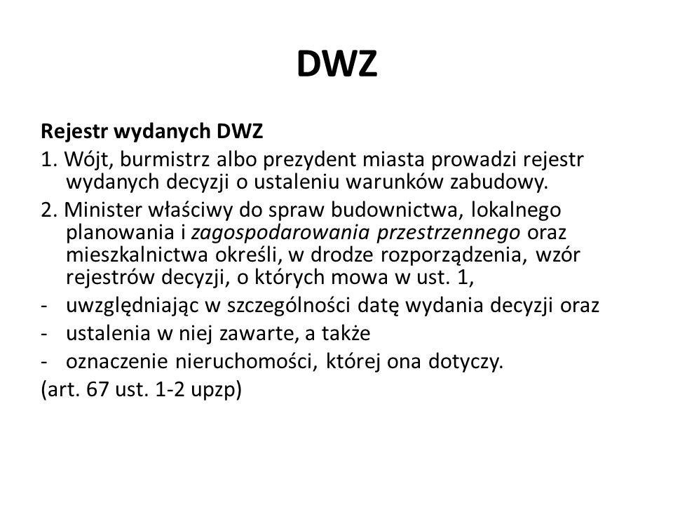 DWZ Rejestr wydanych DWZ 1. Wójt, burmistrz albo prezydent miasta prowadzi rejestr wydanych decyzji o ustaleniu warunków zabudowy. 2. Minister właściw
