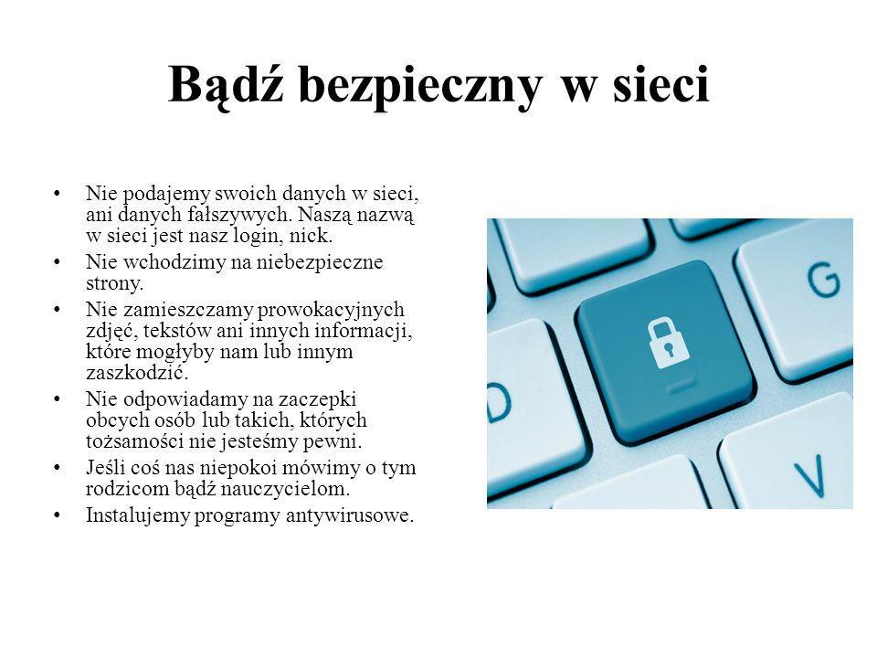 Bądź bezpieczny w sieci Nie podajemy swoich danych w sieci, ani danych fałszywych. Naszą nazwą w sieci jest nasz login, nick. Nie wchodzimy na niebezp