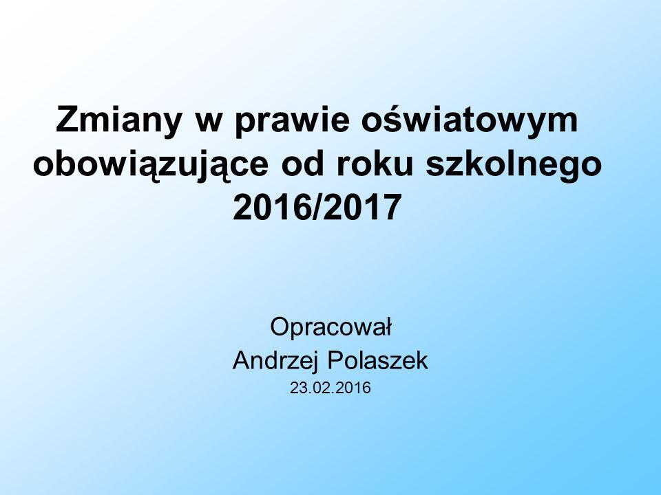Zmiany w prawie oświatowym obowiązujące od roku szkolnego 2016/2017 Opracował Andrzej Polaszek 23.02.2016