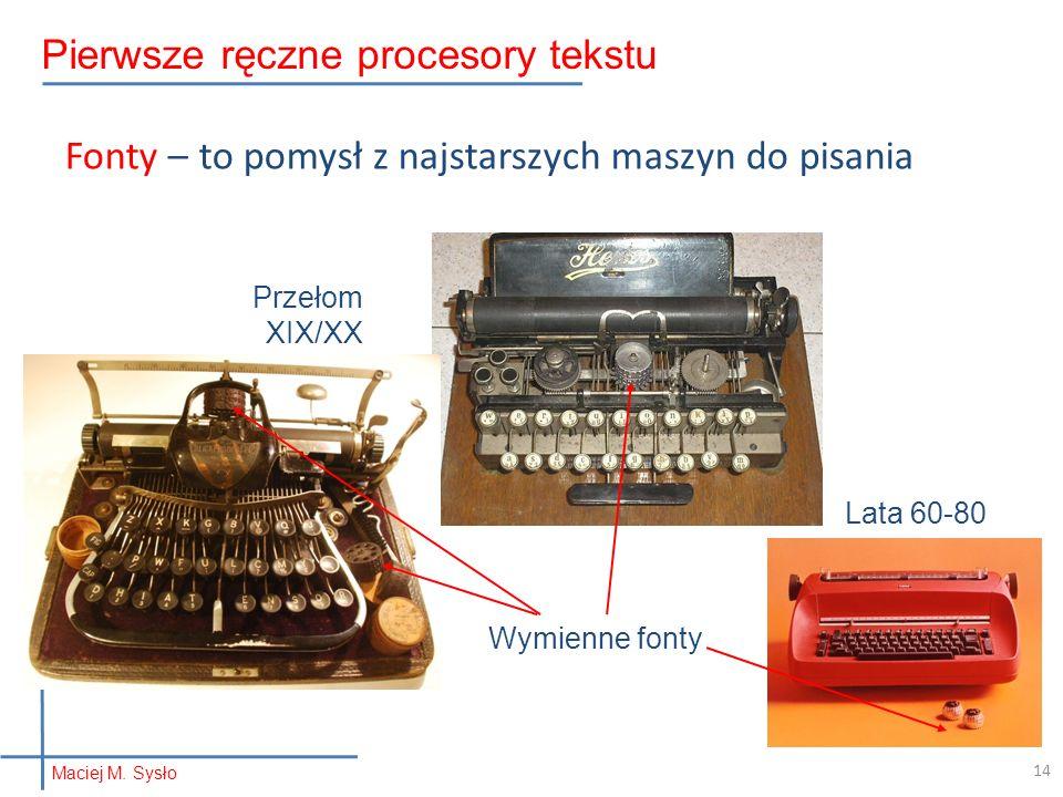 Fonty – to pomysł z najstarszych maszyn do pisania Wymienne fonty Lata 60-80 Przełom XIX/XX 14 Pierwsze ręczne procesory tekstu Maciej M.