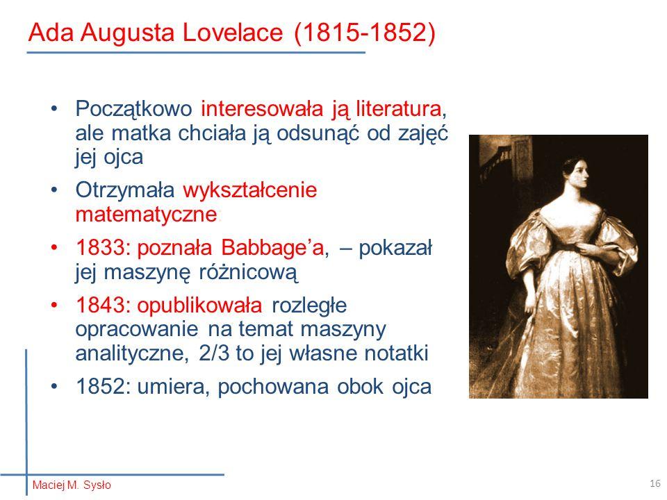 16 Ada Augusta Lovelace (1815-1852) Początkowo interesowała ją literatura, ale matka chciała ją odsunąć od zajęć jej ojca Otrzymała wykształcenie matematyczne: 1833: poznała Babbage'a, – pokazał jej maszynę różnicową 1843: opublikowała rozległe opracowanie na temat maszyny analityczne, 2/3 to jej własne notatki 1852: umiera, pochowana obok ojca Maciej M.