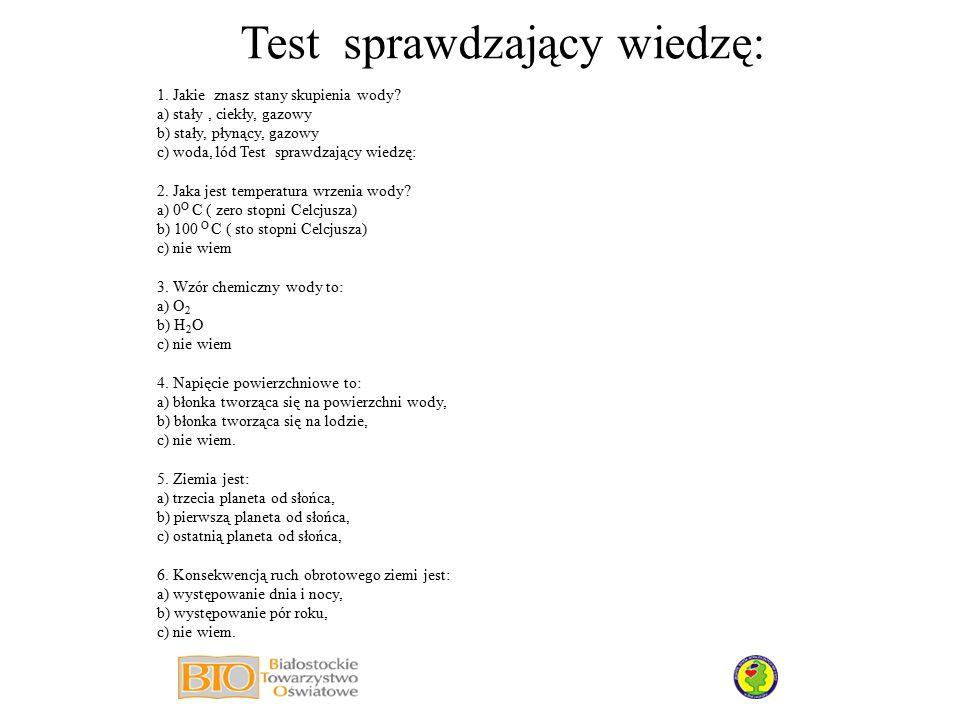 Test sprawdzający wiedzę: 1. Jakie znasz stany skupienia wody? a) stały, ciekły, gazowy b) stały, płynący, gazowy c) woda, lód Test sprawdzający wiedz