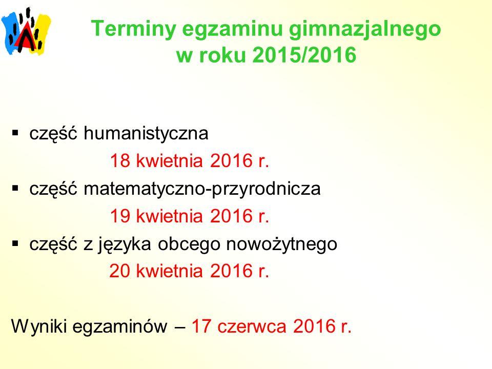 Terminy egzaminu gimnazjalnego w roku 2015/2016 humanistyczna  część humanistyczna 18 kwietnia 2016 r.  część matematyczno-przyrodnicza 19 kwietnia