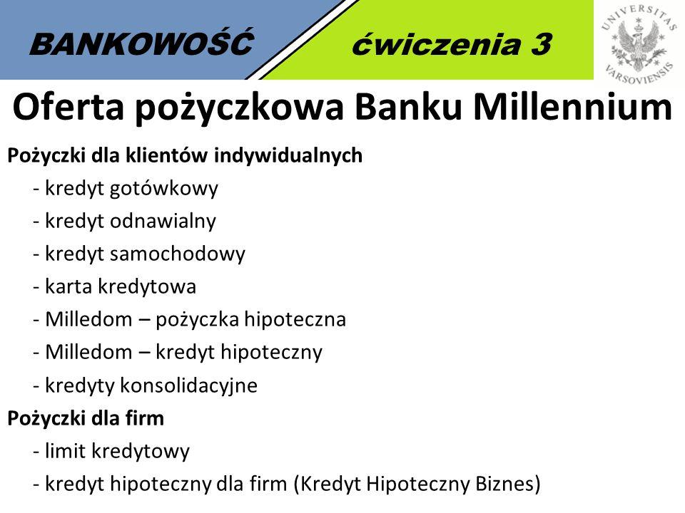 7 BANKOWOŚĆćwiczenia 3 Oferta pożyczkowa Banku Millennium Pożyczki dla klientów indywidualnych - kredyt gotówkowy - kredyt odnawialny - kredyt samochodowy - karta kredytowa - Milledom – pożyczka hipoteczna - Milledom – kredyt hipoteczny - kredyty konsolidacyjne Pożyczki dla firm - limit kredytowy - kredyt hipoteczny dla firm (Kredyt Hipoteczny Biznes)