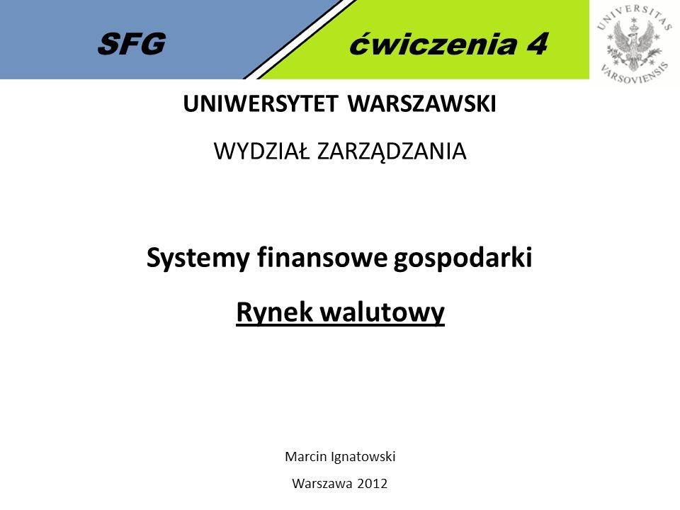 SFGćwiczenia 4 UNIWERSYTET WARSZAWSKI WYDZIAŁ ZARZĄDZANIA Systemy finansowe gospodarki Rynek walutowy Marcin Ignatowski Warszawa 2012