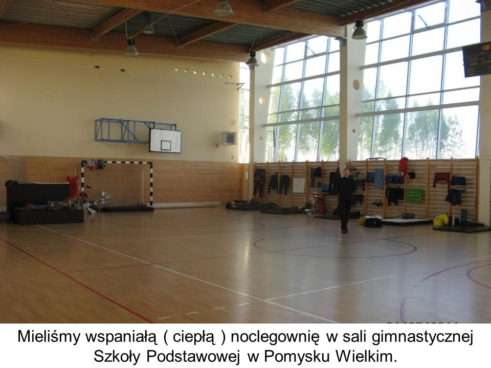 Mieliśmy wspaniałą ( ciepłą ) noclegownię w sali gimnastycznej Szkoły Podstawowej w Pomysku Wielkim.
