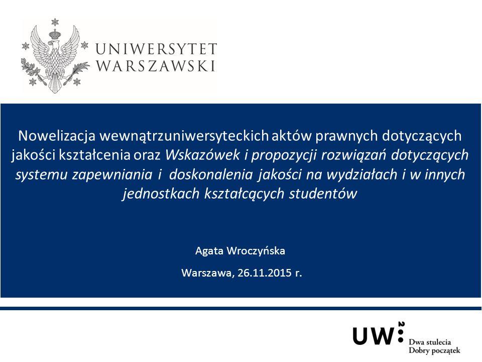 Nowelizacja wewnątrzuniwersyteckich aktów prawnych dotyczących jakości kształcenia oraz Wskazówek i propozycji rozwiązań dotyczących systemu zapewniania i doskonalenia jakości na wydziałach i w innych jednostkach kształcących studentów Agata Wroczyńska Warszawa, 26.11.2015 r.