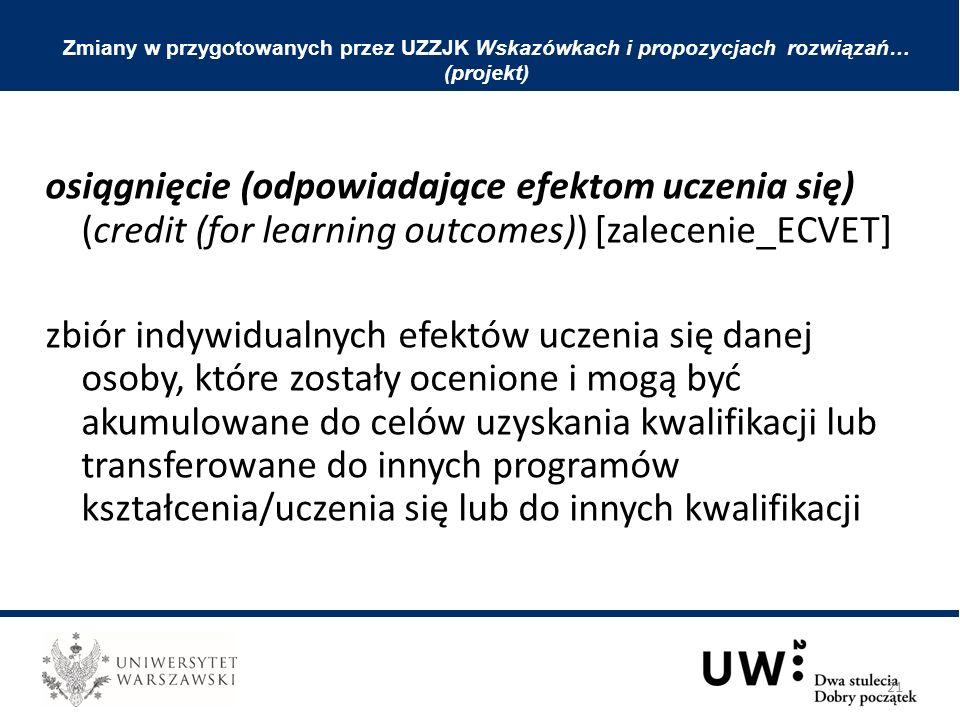 osiągnięcie (odpowiadające efektom uczenia się) (credit (for learning outcomes)) [zalecenie_ECVET] zbiór indywidualnych efektów uczenia się danej osoby, które zostały ocenione i mogą być akumulowane do celów uzyskania kwalifikacji lub transferowane do innych programów kształcenia/uczenia się lub do innych kwalifikacji Zmiany w przygotowanych przez UZZJK Wskazówkach i propozycjach rozwiązań… (projekt) 21