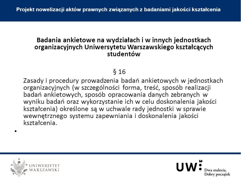 Badania ankietowe na wydziałach i w innych jednostkach organizacyjnych Uniwersytetu Warszawskiego kształcących studentów § 16 Zasady i procedury prowadzenia badań ankietowych w jednostkach organizacyjnych (w szczególności forma, treść, sposób realizacji badań ankietowych, sposób opracowania danych zebranych w wyniku badań oraz wykorzystanie ich w celu doskonalenia jakości kształcenia) określone są w uchwale rady jednostki w sprawie wewnętrznego systemu zapewniania i doskonalenia jakości kształcenia.