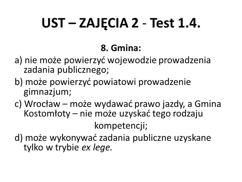 UST – ZAJĘCIA 2 - Test 1.4. 8. Gmina: a) nie może powierzyć wojewodzie prowadzenia zadania publicznego; b) może powierzyć powiatowi prowadzenie gimnaz
