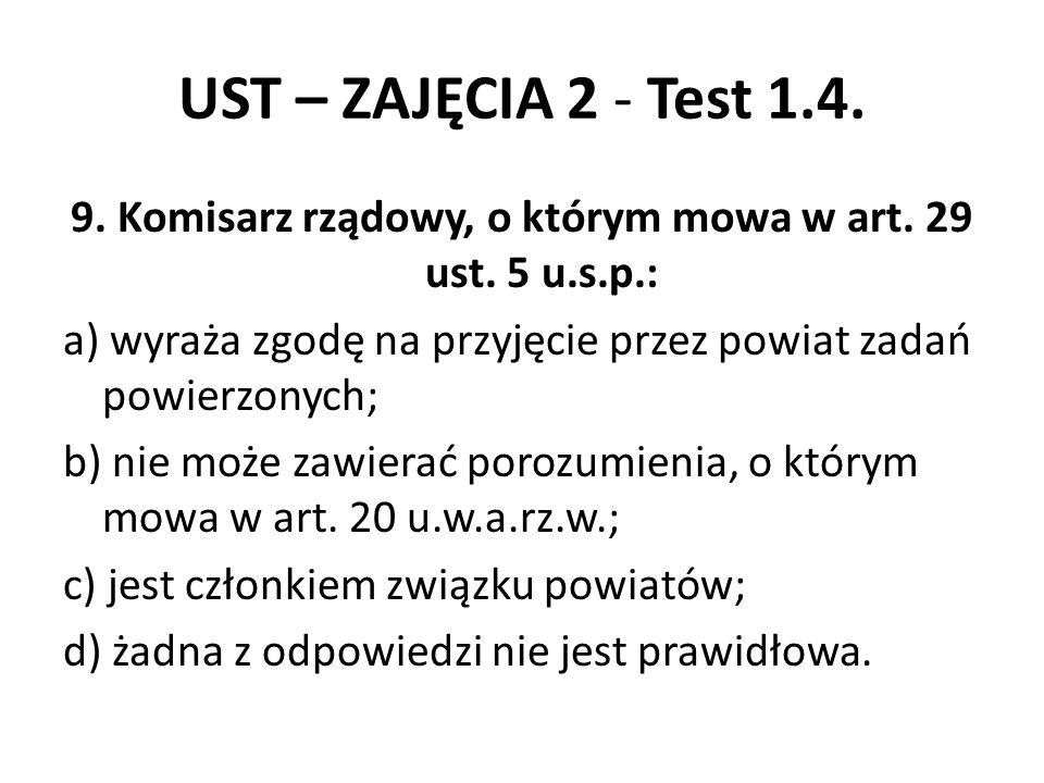UST – ZAJĘCIA 2 - Test 1.4. 9. Komisarz rządowy, o którym mowa w art. 29 ust. 5 u.s.p.: a) wyraża zgodę na przyjęcie przez powiat zadań powierzonych;