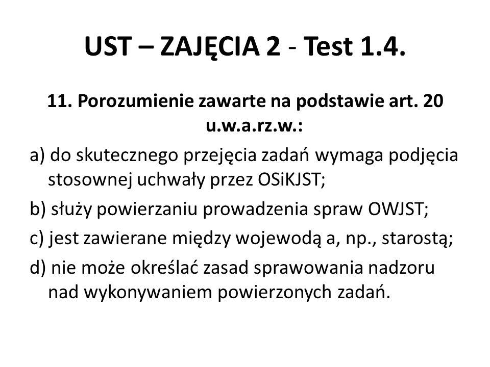 UST – ZAJĘCIA 2 - Test 1.4. 11. Porozumienie zawarte na podstawie art. 20 u.w.a.rz.w.: a) do skutecznego przejęcia zadań wymaga podjęcia stosownej uch