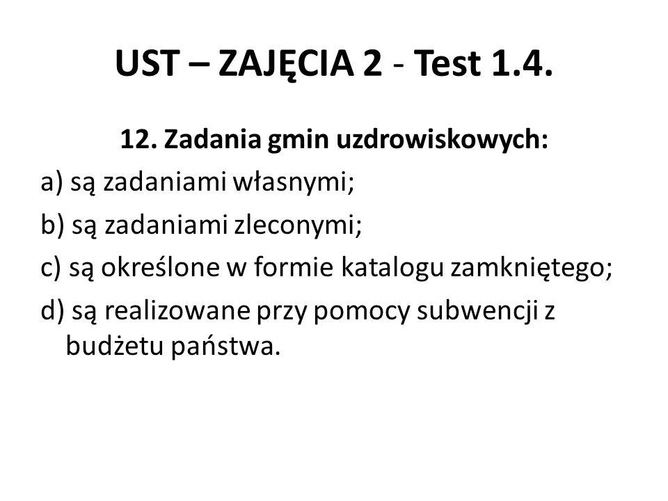 UST – ZAJĘCIA 2 - Test 1.4. 12. Zadania gmin uzdrowiskowych: a) są zadaniami własnymi; b) są zadaniami zleconymi; c) są określone w formie katalogu za