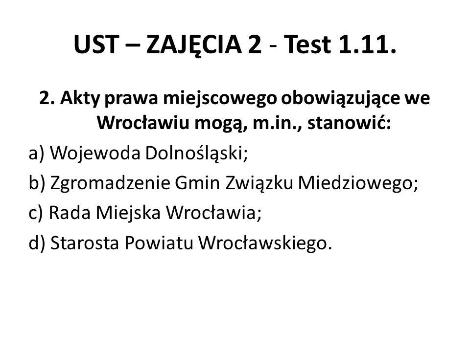 UST – ZAJĘCIA 2 - Test 1.11. 2. Akty prawa miejscowego obowiązujące we Wrocławiu mogą, m.in., stanowić: a) Wojewoda Dolnośląski; b) Zgromadzenie Gmin