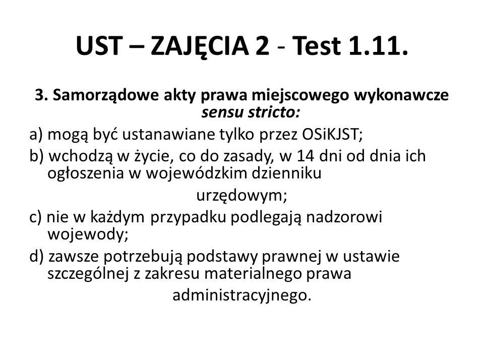 UST – ZAJĘCIA 2 - Test 1.11. 3. Samorządowe akty prawa miejscowego wykonawcze sensu stricto: a) mogą być ustanawiane tylko przez OSiKJST; b) wchodzą w