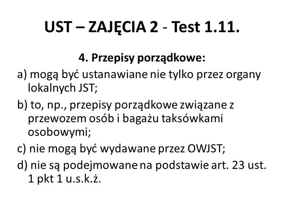UST – ZAJĘCIA 2 - Test 1.11. 4. Przepisy porządkowe: a) mogą być ustanawiane nie tylko przez organy lokalnych JST; b) to, np., przepisy porządkowe zwi