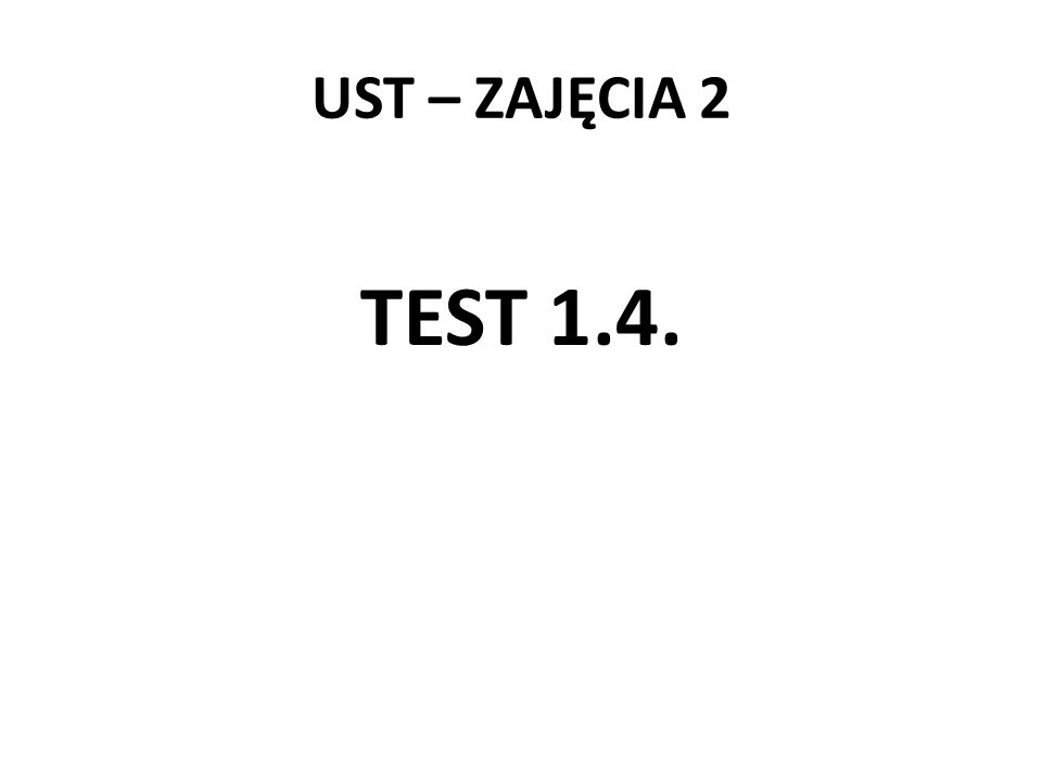 UST – ZAJĘCIA 2 TEST 1.4.
