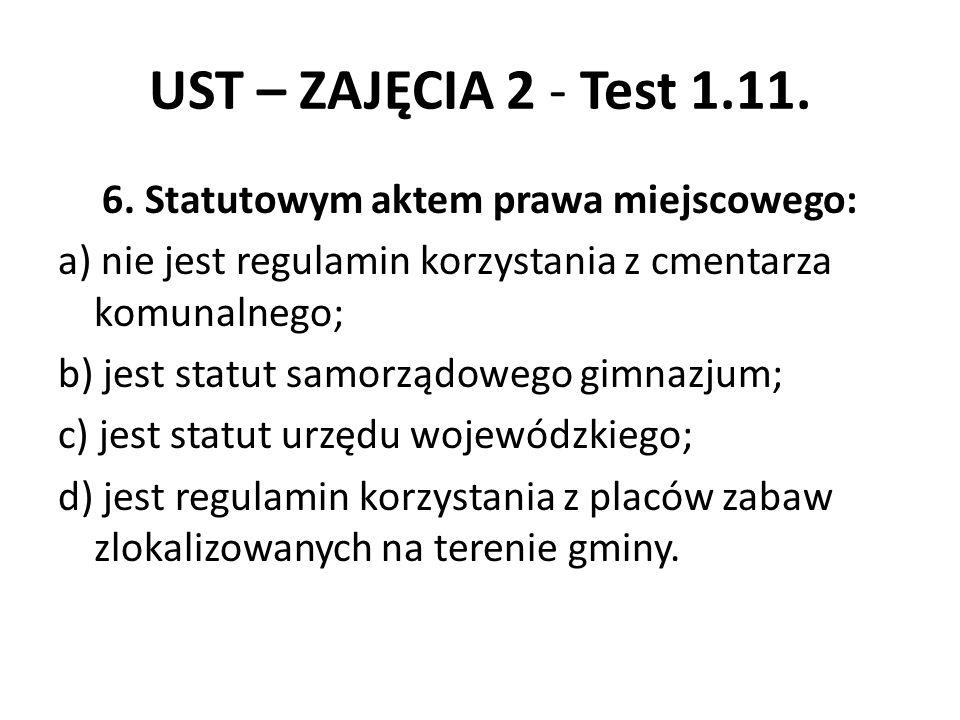 UST – ZAJĘCIA 2 - Test 1.11. 6. Statutowym aktem prawa miejscowego: a) nie jest regulamin korzystania z cmentarza komunalnego; b) jest statut samorząd