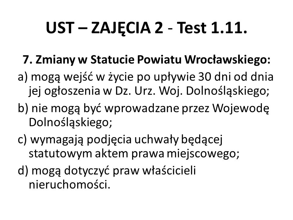 UST – ZAJĘCIA 2 - Test 1.11. 7. Zmiany w Statucie Powiatu Wrocławskiego: a) mogą wejść w życie po upływie 30 dni od dnia jej ogłoszenia w Dz. Urz. Woj