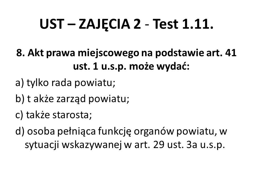 UST – ZAJĘCIA 2 - Test 1.11. 8. Akt prawa miejscowego na podstawie art. 41 ust. 1 u.s.p. może wydać: a) tylko rada powiatu; b) t akże zarząd powiatu;