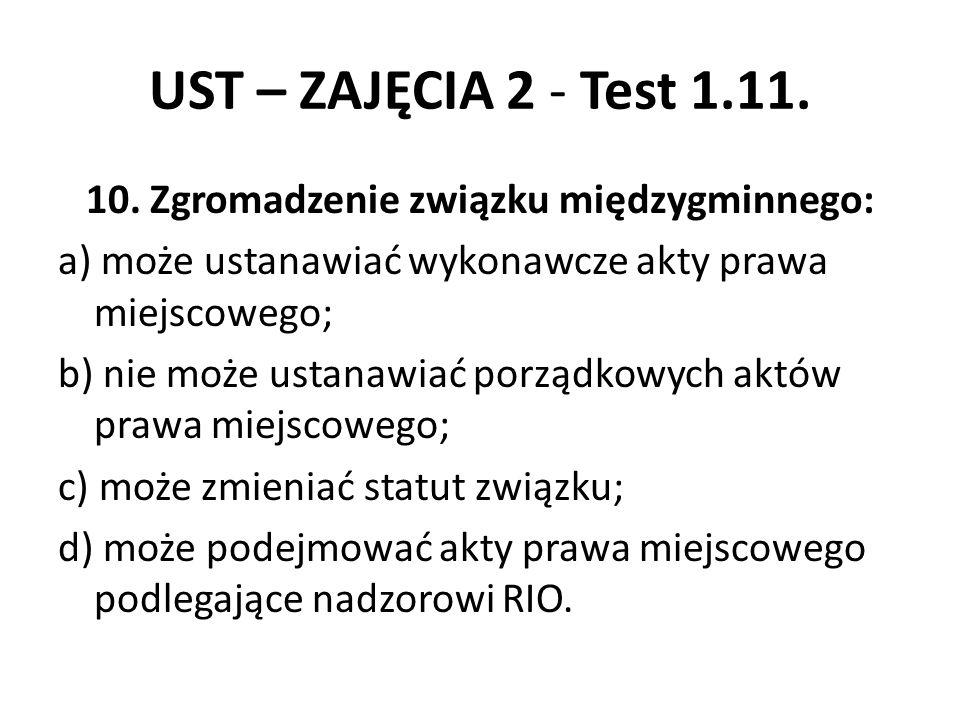 UST – ZAJĘCIA 2 - Test 1.11. 10. Zgromadzenie związku międzygminnego: a) może ustanawiać wykonawcze akty prawa miejscowego; b) nie może ustanawiać por