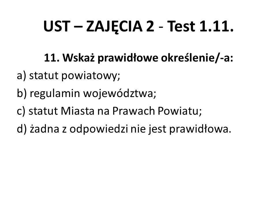 UST – ZAJĘCIA 2 - Test 1.11. 11. Wskaż prawidłowe określenie/-a: a) statut powiatowy; b) regulamin województwa; c) statut Miasta na Prawach Powiatu; d